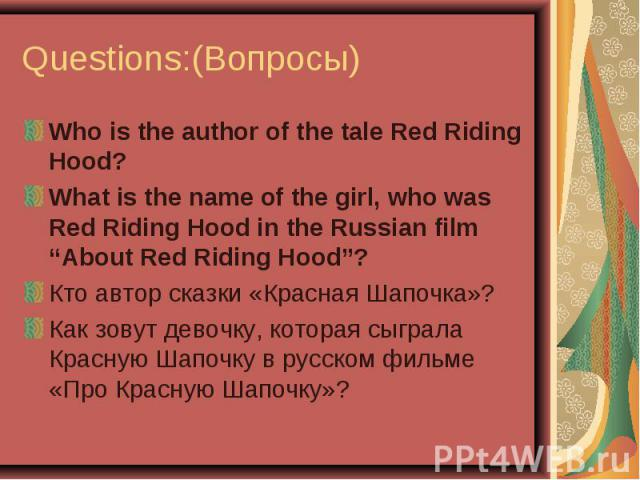 """Questions:(Вопросы) Who is the author of the tale Red Riding Hood?What is the name of the girl, who was Red Riding Hood in the Russian film """"About Red Riding Hood""""?Кто автор сказки «Красная Шапочка»?Как зовут девочку, которая сыграла Красную Шапочку…"""