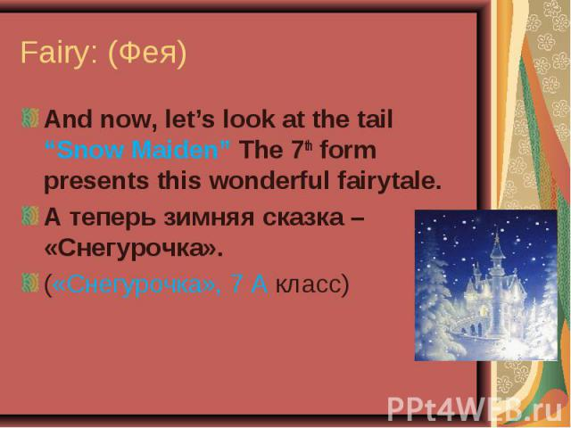"""Fairy: (Фея) And now, let's look at the tail """"Snow Maiden"""" The 7th form presents this wonderful fairytale.А теперь зимняя сказка – «Снегурочка».(«Снегурочка», 7 А класс)"""