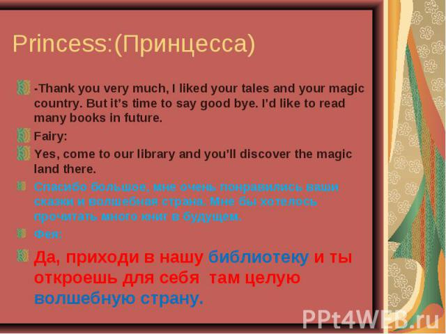 Princess:(Принцесса) -Thank you very much, I liked your tales and your magic country. But it's time to say good bye. I'd like to read many books in future.Fairy:Yes, come to our library and you'll discover the magic land there.Спасибо большое, мне о…