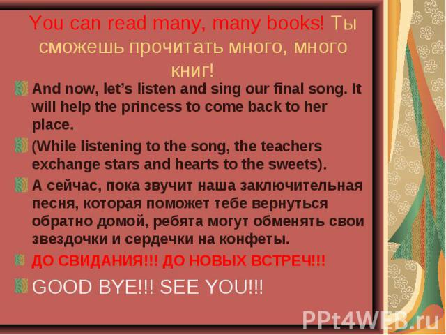 You can read many, many books! Ты сможешь прочитать много, много книг! And now, let's listen and sing our final song. It will help the princess to come back to her place.(While listening to the song, the teachers exchange stars and hearts to the swe…