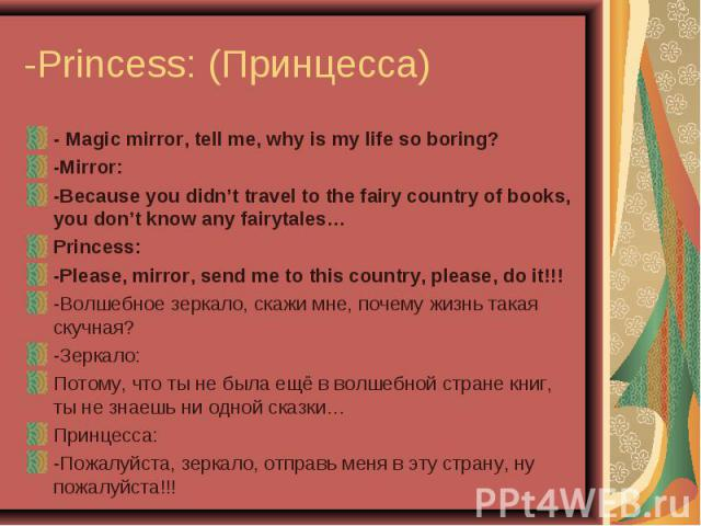 -Princess: (Принцесса) - Magic mirror, tell me, why is my life so boring?-Mirror:-Because you didn't travel to the fairy country of books, you don't know any fairytales…Princess:-Please, mirror, send me to this country, please, do it!!!-Волшебное зе…