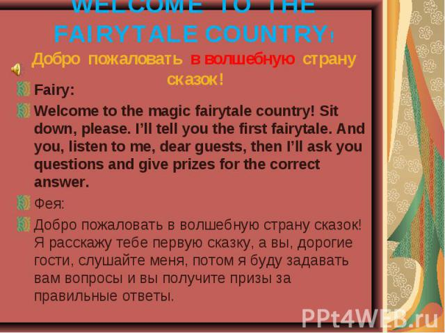 WELCOME TO THE FAIRYTALE COUNTRY! Добро пожаловать в волшебную страну сказок! Fairy:Welcome to the magic fairytale country! Sit down, please. I'll tell you the first fairytale. And you, listen to me, dear guests, then I'll ask you questions and give…