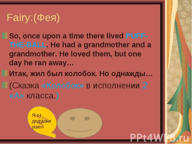 So, once upon a time there lived PUFF-THE-BALL. He had a grandmother and a grandmother. He loved them, but one day he ran away…Итак, жил был колобок. Но однажды…(Сказка «Колобок» в исполнении 2 «А» класса.)