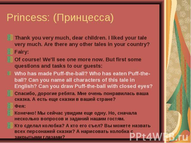 Princess: (Принцесса) Thank you very much, dear children. I liked your tale very much. Are there any other tales in your country?Fairy:Of course! We'll see one more now. But first some questions and tasks to our guests:Who has made Puff-the-ball? Wh…
