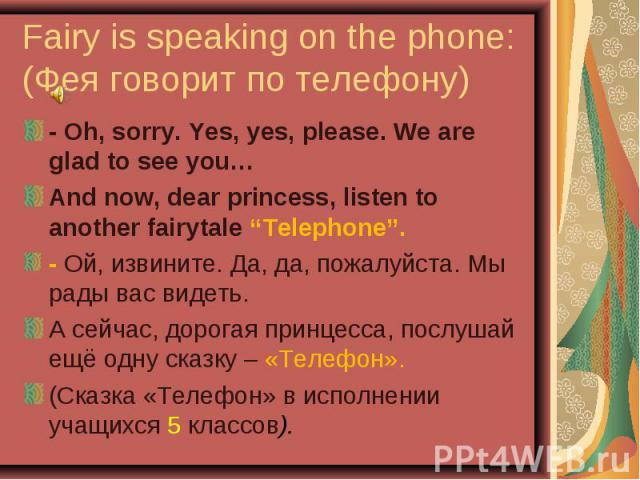 """Fairy is speaking on the phone: (Фея говорит по телефону) - Oh, sorry. Yes, yes, please. We are glad to see you…And now, dear princess, listen to another fairytale """"Telephone"""".- Ой, извините. Да, да, пожалуйста. Мы рады вас видеть.А сейчас, дорогая …"""
