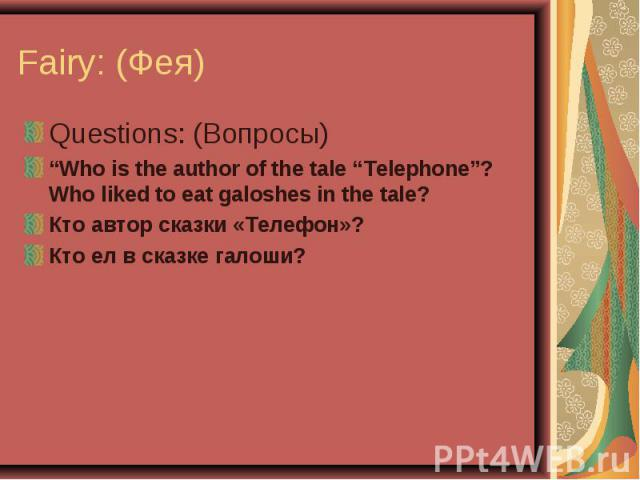 """Fairy: (Фея) Questions: (Вопросы)""""Who is the author of the tale """"Telephone""""? Who liked to eat galoshes in the tale?Кто автор сказки «Телефон»?Кто ел в сказке галоши?"""