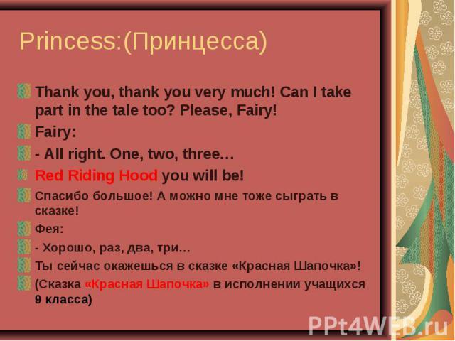 Princess:(Принцесса) Thank you, thank you very much! Can I take part in the tale too? Please, Fairy!Fairy:- All right. One, two, three…Red Riding Hood you will be!Спасибо большое! А можно мне тоже сыграть в сказке! Фея:- Хорошо, раз, два, три…Ты сей…