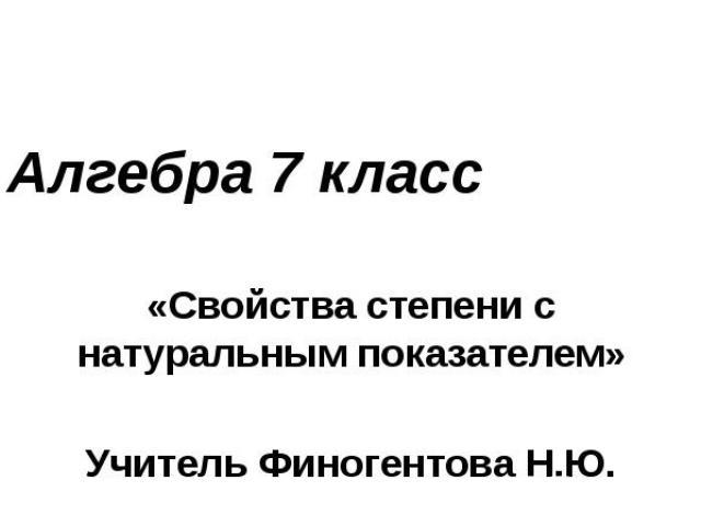 Алгебра 7 класс«Свойства степени с натуральным показателем»Учитель Финогентова Н.Ю.