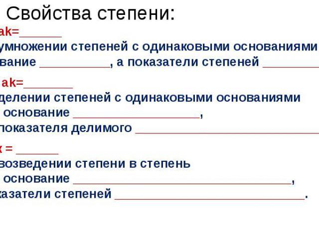 Свойства степени: an · ak=______ При умножении степеней с одинаковыми основаниями надо основание __________, а показатели степеней ___________. an : ak=_______ При делении степеней с одинаковыми основанияминадо основание __________________, а из пок…
