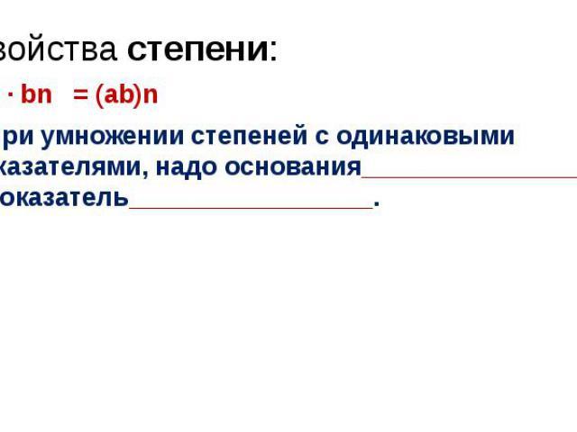 Свойства степени: an · bn = (ab)n При умножении степеней с одинаковыми показателями, надо основания_________________, а показатель_________________.