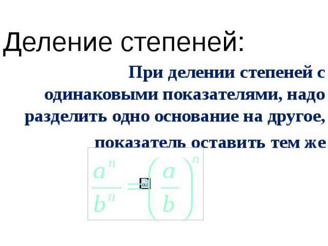 Деление степеней: При делении степеней с одинаковыми показателями, надо разделить одно основание на другое, показатель оставить тем же