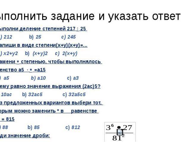 Выполнить задание и указать ответ 1.Выполни деление степеней 217 25 a) 212 b) 25 c) 2452. Запиши в виде степени(х+у)(х+у)=... a) х2+у2 b) (х+у)2 c) 2(х+у)3. Замени степенью, чтобы выполнялось равенство а5 · =а15 a) a5 b) a10 c) а34. Чему равно значе…