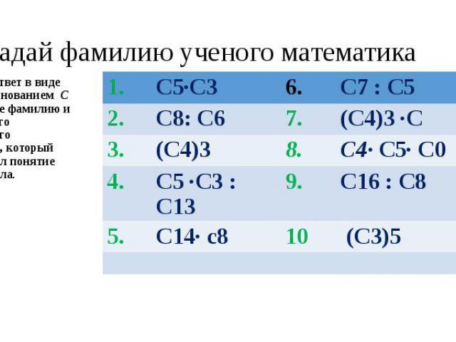 Угадай фамилию ученого математикаЗапишите ответ в виде степени с основанием С и вы узнаете фамилию и имя великого французского математика, который первым ввел понятие степени числа.