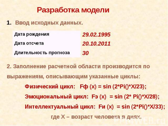 Разработка модели Ввод исходных данных.2. Заполнение расчетной области производится по выражениям, описывающим указанные циклы:Физический цикл: Fф (х) = sin (2*Pi()*X/23);Эмоциональный цикл: Fэ (х) = sin (2* Pi()*X/28);Интеллектуальный цикл: Fи (х) …