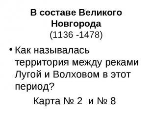 В составе Великого Новгорода(1136 -1478) Как называлась территория между реками