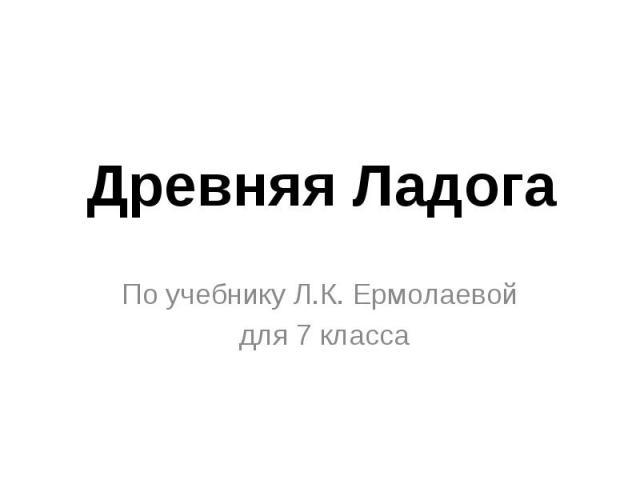 Древняя Ладога По учебнику Л.К. Ермолаевой для 7 класса