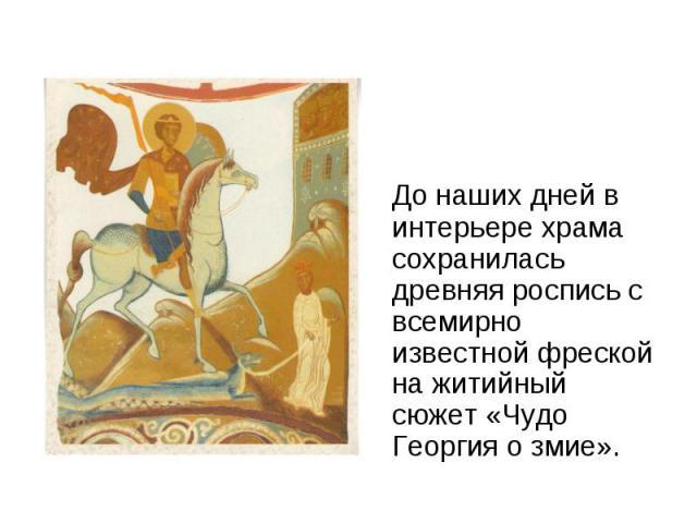 До наших дней в интерьере храма сохранилась древняя роспись с всемирно известной фреской на житийный сюжет «Чудо Георгия о змие».