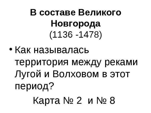 В составе Великого Новгорода(1136 -1478) Как называлась территория между реками Лугой и Волховом в этот период?Карта № 2 и № 8