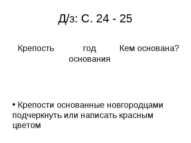Д/з: С. 24 - 25 Крепости основанные новгородцами подчеркнуть или написать красным цветом