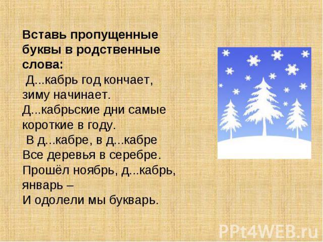 Вставь пропущенные буквы в родственные слова: Д...кабрь год кончает, зиму начинает.Д...кабрьские дни самые короткие в году. В д...кабре, в д...кабреВсе деревья в серебре.Прошёл ноябрь, д...кабрь, январь –И одолели мы букварь.