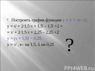 Построить график функции y = x2 + 3x +2.y = x2 + 2∙1,5∙x + 1,52 – 1,52 +2 = = x2