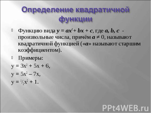 Определение квадратичной функции Функцию вида y = ax2 + bx + c, где a, b, c - произвольные числа, причём a ≠ 0, называют квадратичной функцией («a» называют старшим коэффициентом). Примеры: y = 3x2 + 5x + 6, y = 5x2 – 7x, y = 1/2x2 + 1.