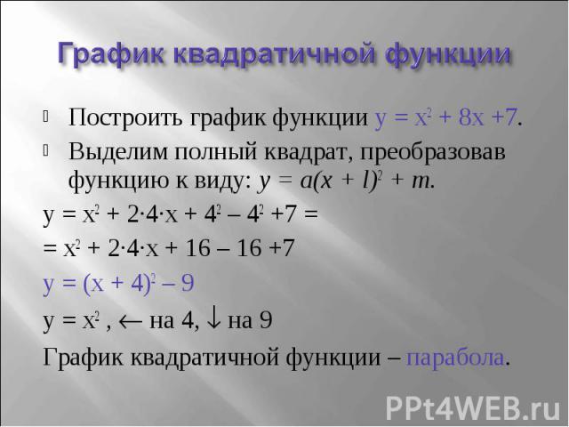 Построить график функции y = x2 + 8x +7.Выделим полный квадрат, преобразовав функцию к виду: y = a(x + l)2 + m.y = x2 + 2∙4∙x + 42 – 42 +7 = = x2 + 2∙4∙x + 16 – 16 +7y = (x + 4)2 – 9 y = x2 , на 4, на 9График квадратичной функции – парабола.