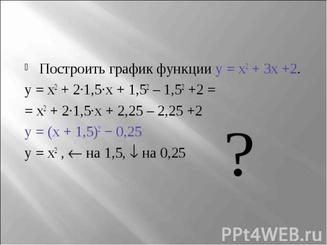 Построить график функции y = x2 + 3x +2.y = x2 + 2∙1,5∙x + 1,52 – 1,52 +2 = = x2 + 2∙1,5∙x + 2,25 – 2,25 +2y = (x + 1,5)2 − 0,25 y = x2 , на 1,5, на 0,25