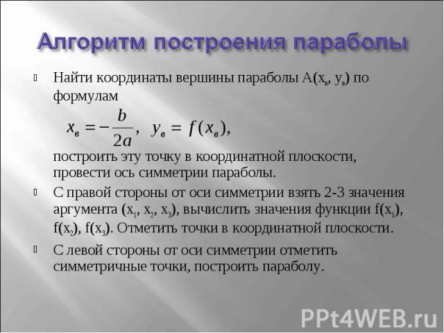 Найти координаты вершины параболы А(хв, ув) по формулам построить эту точку в координатной плоскости, провести ось симметрии параболы.С правой стороны от оси симметрии взять 2-3 значения аргумента (х1, х2, х3), вычислить значения функции f(х1), f(х2…