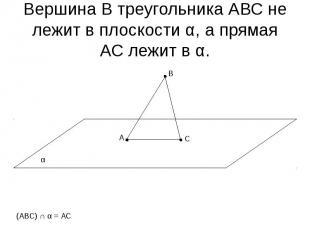 Вершина В треугольника АВС не лежит в плоскости α, а прямая АС лежит в α.
