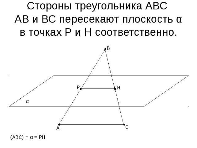 Стороны треугольника АВС АВ и ВС пересекают плоскость α в точках Р и Н соответственно.