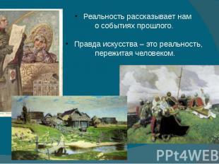 Реальность рассказывает нам о событиях прошлого. Правда искусства – это реальнос