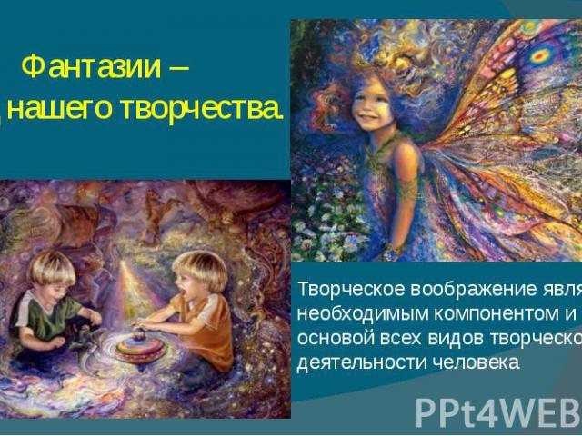 Фантазии – плод нашего творчества. Творческое воображение является необходимым компонентом и основой всех видов творческой деятельности человека
