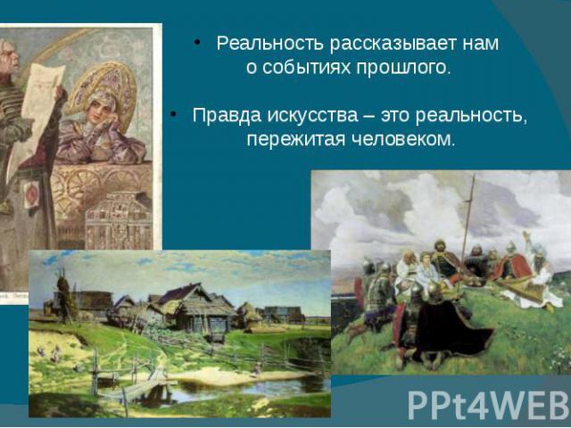 Реальность рассказывает нам о событиях прошлого. Правда искусства – это реальность, пережитая человеком.