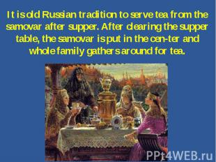It is old Russian tradition to serve tea from the samovar after supper. After cl