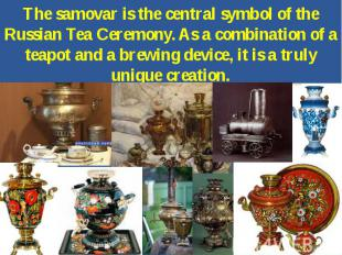 The samovar is the central symbol of the Russian Tea Ceremony. As a combination