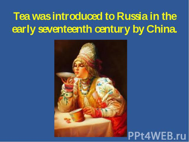 Tea was introduced to Russia in the early seventeenth century by China.