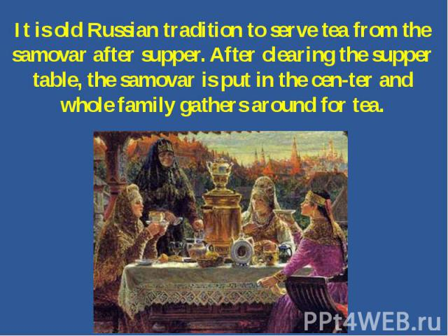 It is old Russian tradition to serve tea from the samovar after supper. After clearing the supper table, the samovar is put in the center and whole family gathers around for tea.