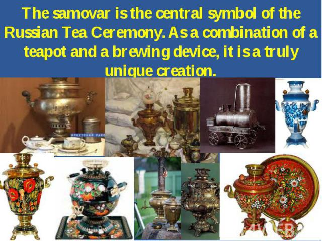 The samovar is the central symbol of the Russian Tea Ceremony. As a combination of a teapot and a brewing device, it is a truly unique creation.