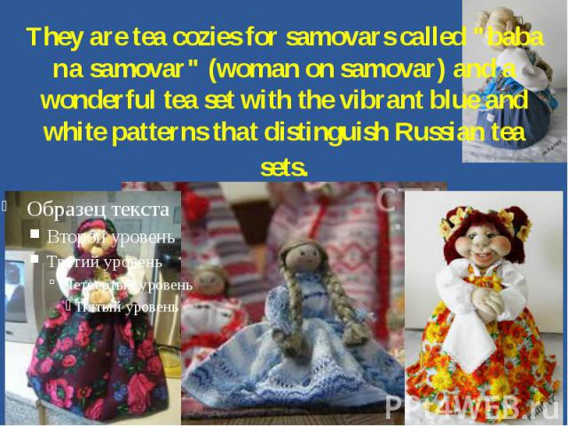 They are tea cozies for samovars called