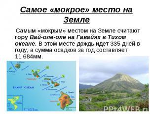 Самое «мокрое» место на Земле Самым «мокрым» местом на Земле считают гору Вай-ол