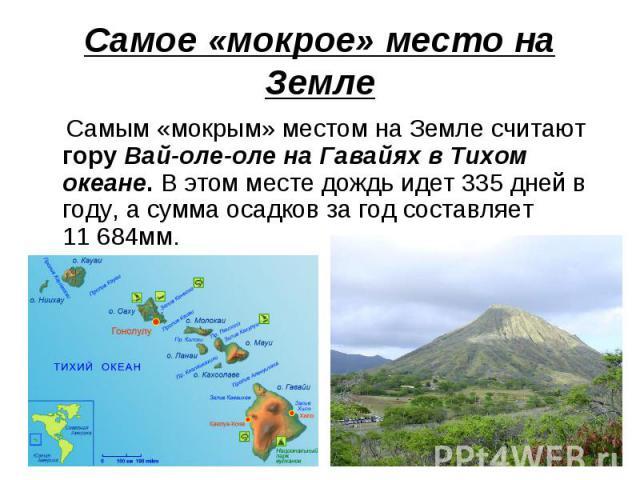 Самое «мокрое» место на Земле Самым «мокрым» местом на Земле считают гору Вай-оле-оле на Гавайях в Тихом океане. В этом месте дождь идет 335 дней в году, а сумма осадков за год составляет 11684мм.