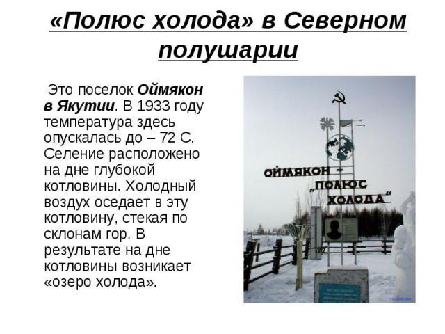 «Полюс холода» в Северном полушарии Это поселок Оймякон в Якутии. В 1933 году температура здесь опускалась до – 72 С. Селение расположено на дне глубокой котловины. Холодный воздух оседает в эту котловину, стекая по склонам гор. В результате на дне …
