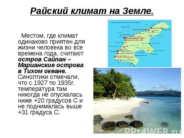 Райский климат на Земле. Местом, где климат одинаково приятен для жизни человека во все времена года, считают остров Сайпан – Марианские острова в Тихом океане. Синоптики отмечали, что с 1927 по 1935г. температура там никогда не опускалась ниже +20 …