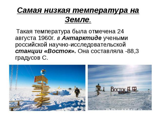 Самая низкая температура на Земле. Такая температура была отмечена 24 августа 1960г. в Антарктиде учеными российской научно-исследовательской станции «Восток». Она составляла -88,3 градусов С.