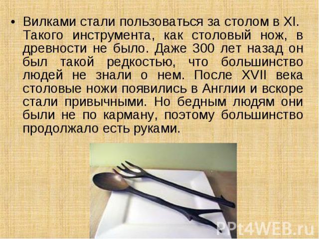Вилками стали пользоваться за столом в XI. Такого инструмента, как столовый нож, в древности не было. Даже 300 лет назад он был такой редкостью, что большинство людей не знали о нем. После XVII века столовые ножи появились в Англии и вскоре стали пр…
