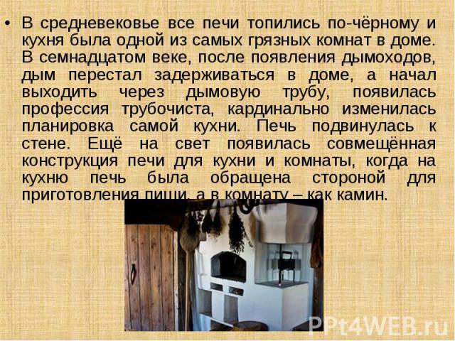 В средневековье все печи топились по-чёрному и кухня была одной из самых грязных комнат в доме. В семнадцатом веке, после появления дымоходов, дым перестал задерживаться в доме, а начал выходить через дымовую трубу, появилась профессия трубочиста, к…