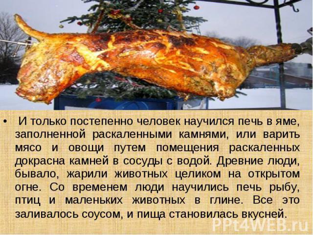 И только постепенно человек научился печь в яме, заполненной раскаленными камнями, или варить мясо и овощи путем помещения раскаленных докрасна камней в сосуды с водой. Древние люди, бывало, жарили животных целиком на открытом огне. Со временем люди…