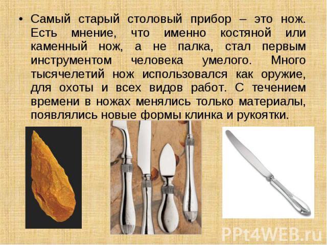 Самый старый столовый прибор – это нож. Есть мнение, что именно костяной или каменный нож, а не палка, стал первым инструментом человека умелого. Много тысячелетий нож использовался как оружие, для охоты и всех видов работ. С течением времени в ножа…