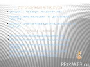Используемая литература Румянцева Е.А. Аппликация.– М.: Мир книги, 2010. Русаков